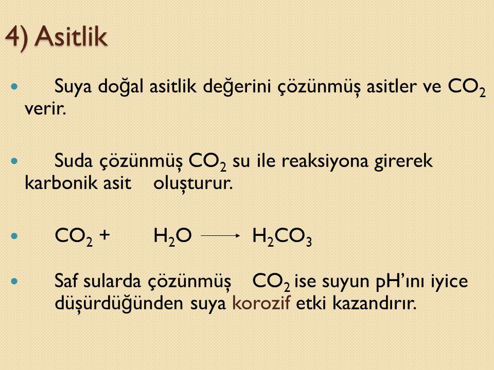 4) Asitlik  Suya do ğ al asitlik de ğ erini çözünmüş asitler ve CO 2 verir.  Suda çözünmüş CO 2 su ile reaksiyona girerek karbonik asit oluşturur. 