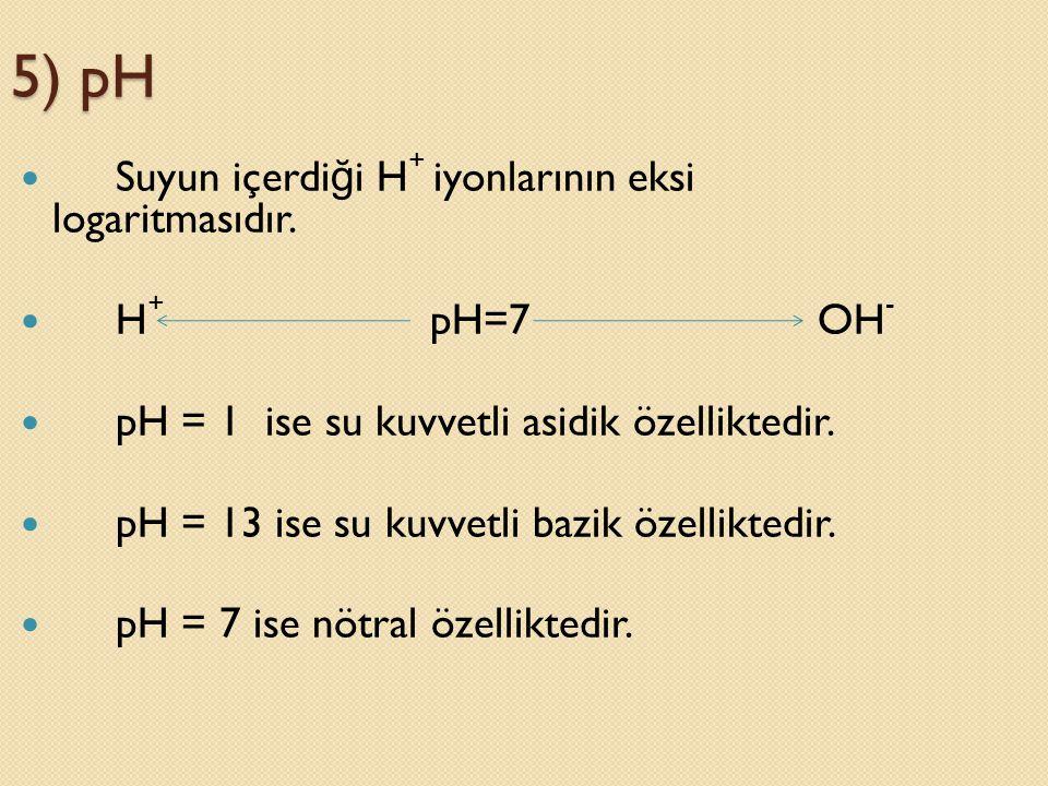 5) pH  Suyun içerdi ğ i H + iyonlarının eksi logaritmasıdır.  H + pH=7 OH -  pH = 1 ise su kuvvetli asidik özelliktedir.  pH = 13 ise su kuvvetli