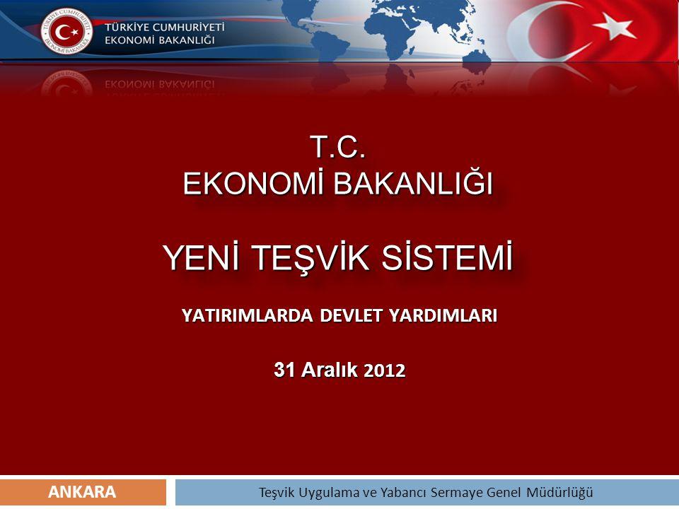 T.C. EKONOMİ BAKANLIĞI YENİ TEŞVİK SİSTEMİ YATIRIMLARDA DEVLET YARDIMLARI 31 Aralık 2012 Teşvik Uygulama ve Yabancı Sermaye Genel Müdürlüğü ANKARA