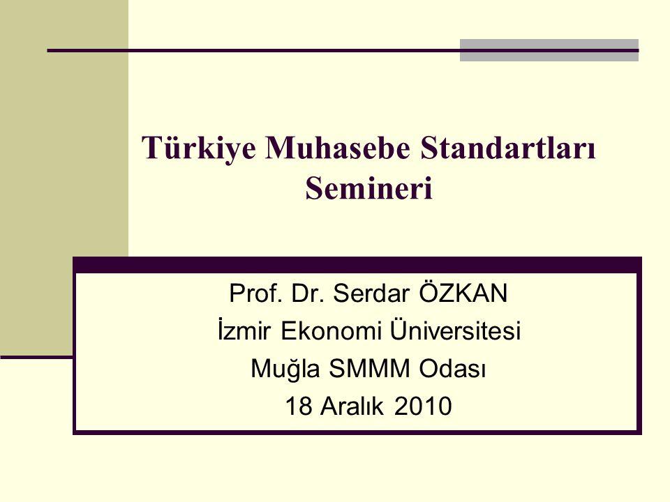 Prof. Dr. Serdar ÖZKAN İzmir Ekonomi Üniversitesi Muğla SMMM Odası 18 Aralık 2010 Türkiye Muhasebe Standartları Semineri