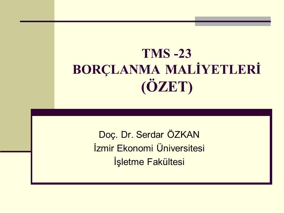 TMS -23 BORÇLANMA MALİYETLERİ (ÖZET) Doç. Dr. Serdar ÖZKAN İzmir Ekonomi Üniversitesi İşletme Fakültesi
