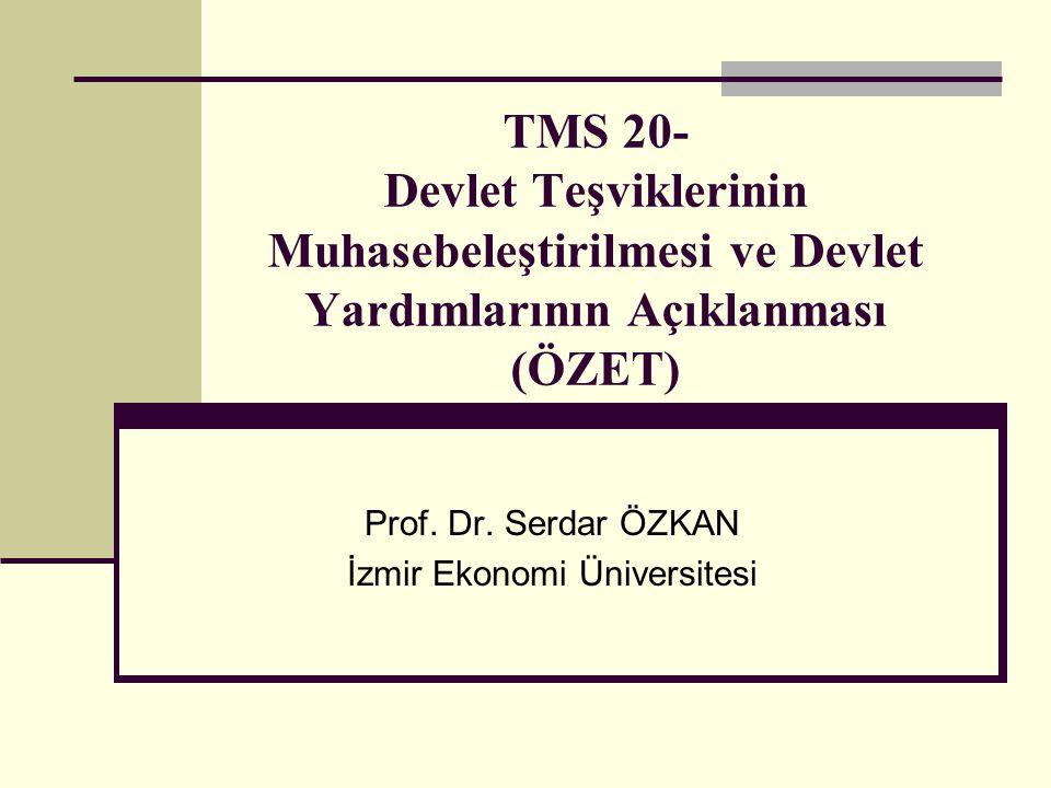 TMS 20- Devlet Teşviklerinin Muhasebeleştirilmesi ve Devlet Yardımlarının Açıklanması (ÖZET) Prof. Dr. Serdar ÖZKAN İzmir Ekonomi Üniversitesi
