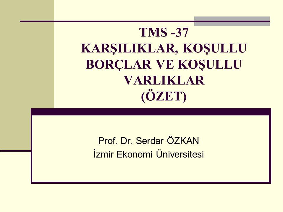 TMS -37 KARŞILIKLAR, KOŞULLU BORÇLAR VE KOŞULLU VARLIKLAR (ÖZET) Prof. Dr. Serdar ÖZKAN İzmir Ekonomi Üniversitesi