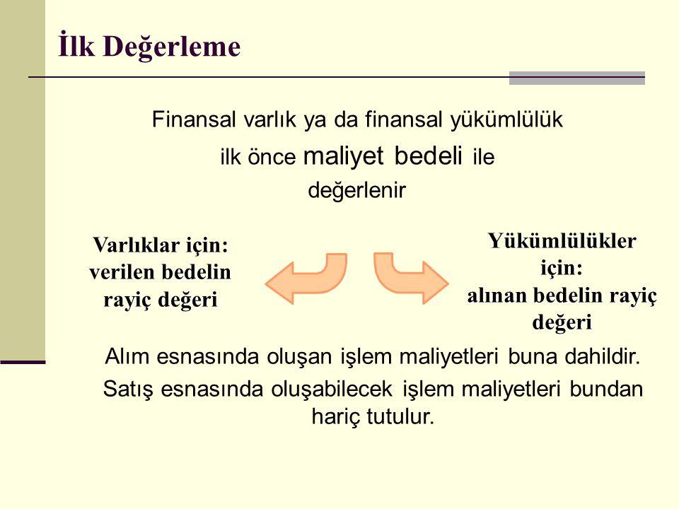 İlk Değerleme Finansal varlık ya da finansal yükümlülük ilk önce maliyet bedeli ile değerlenir Varlıklar için: verilen bedelin rayiç değeri Yükümlülük
