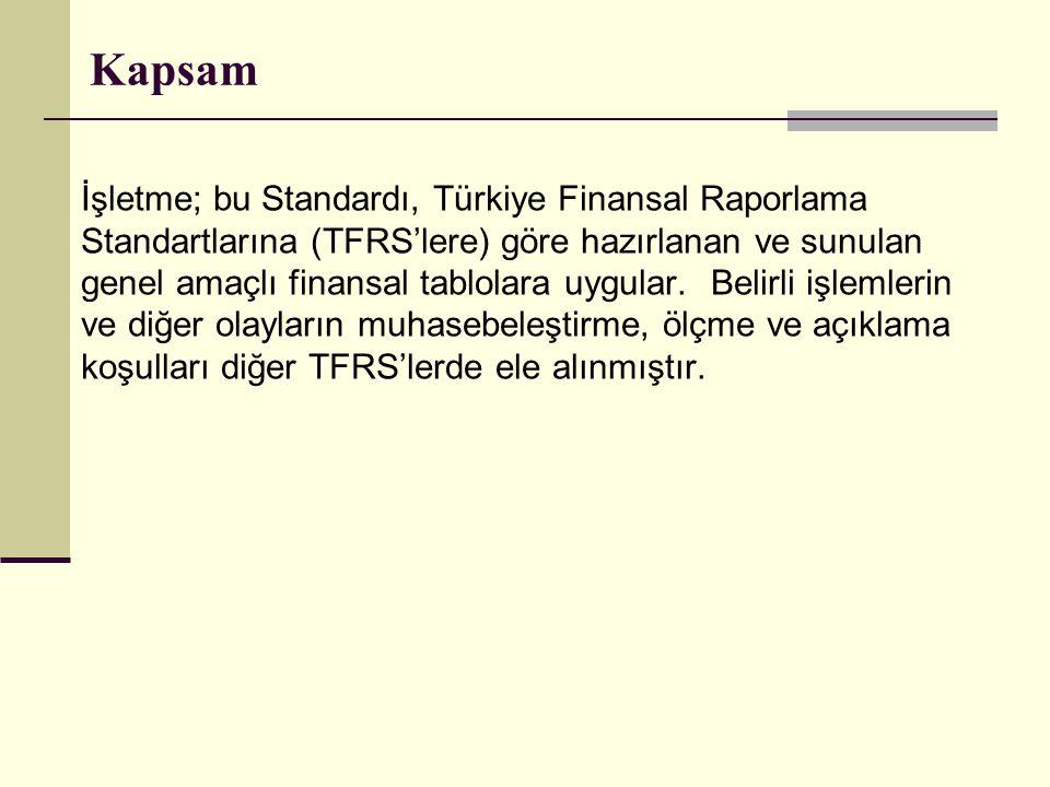 Kapsam İşletme; bu Standardı, Türkiye Finansal Raporlama Standartlarına (TFRS'lere) göre hazırlanan ve sunulan genel amaçlı finansal tablolara uygular