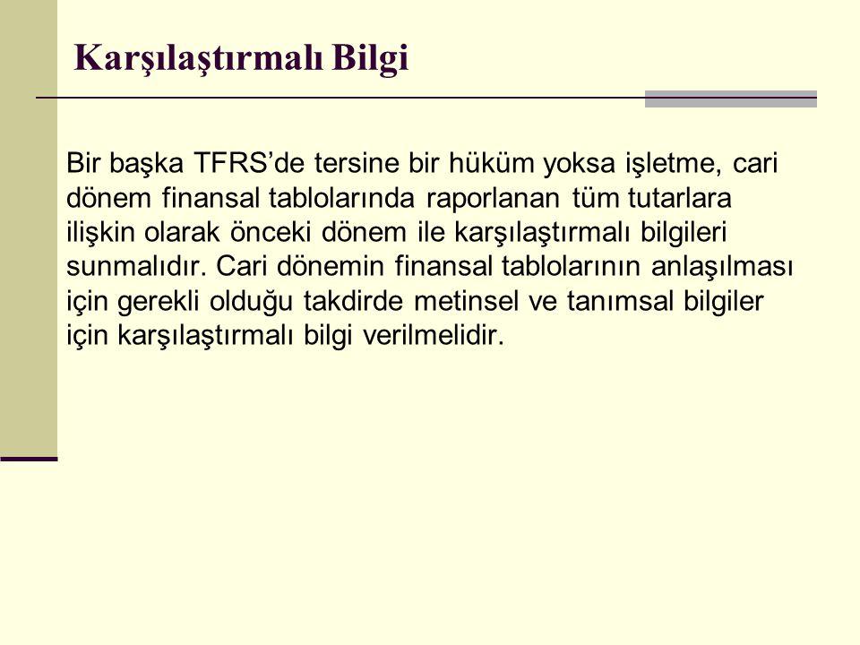Karşılaştırmalı Bilgi Bir başka TFRS'de tersine bir hüküm yoksa işletme, cari dönem finansal tablolarında raporlanan tüm tutarlara ilişkin olarak önce