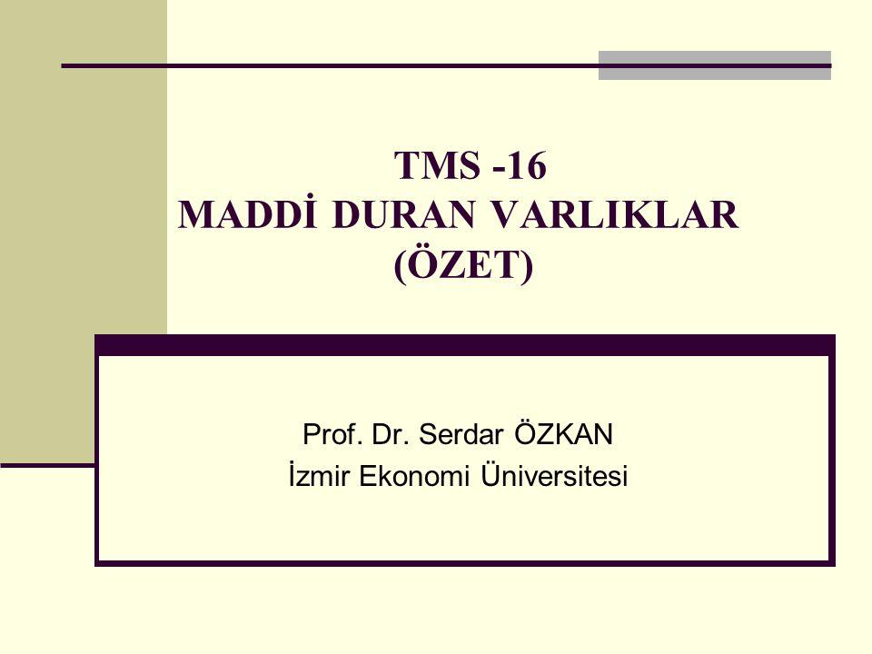 TMS -16 MADDİ DURAN VARLIKLAR (ÖZET) Prof. Dr. Serdar ÖZKAN İzmir Ekonomi Üniversitesi