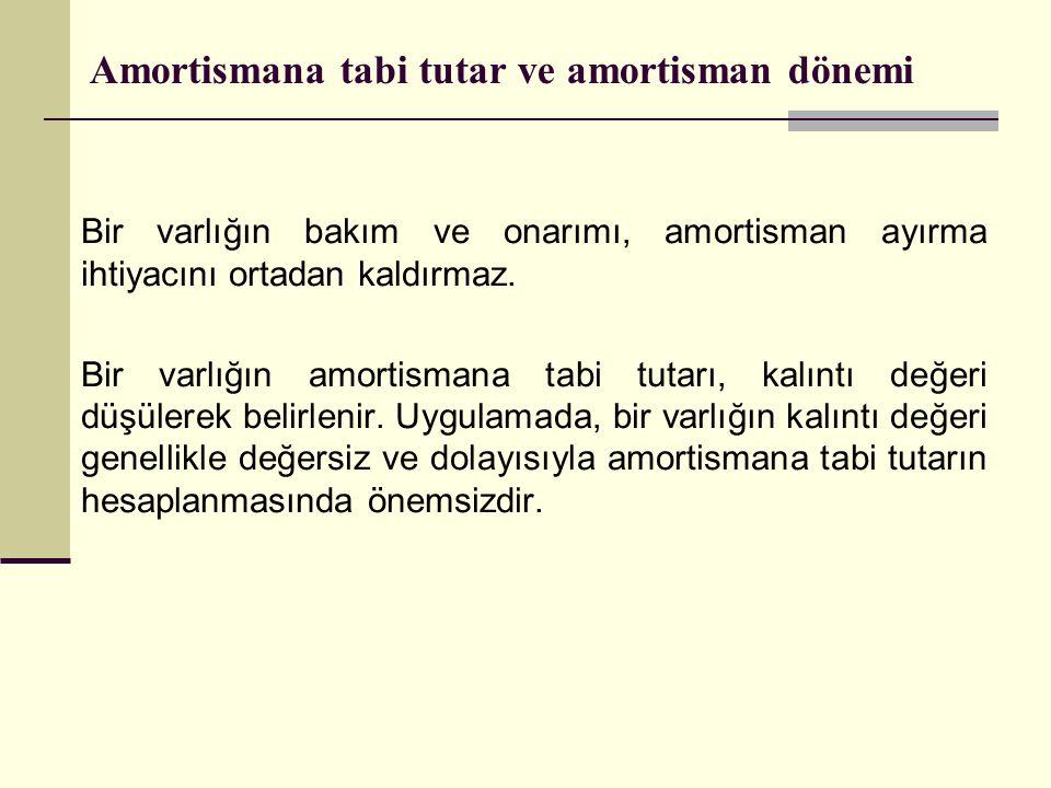 Amortismana tabi tutar ve amortisman dönemi Bir varlığın bakım ve onarımı, amortisman ayırma ihtiyacını ortadan kaldırmaz. Bir varlığın amortismana ta