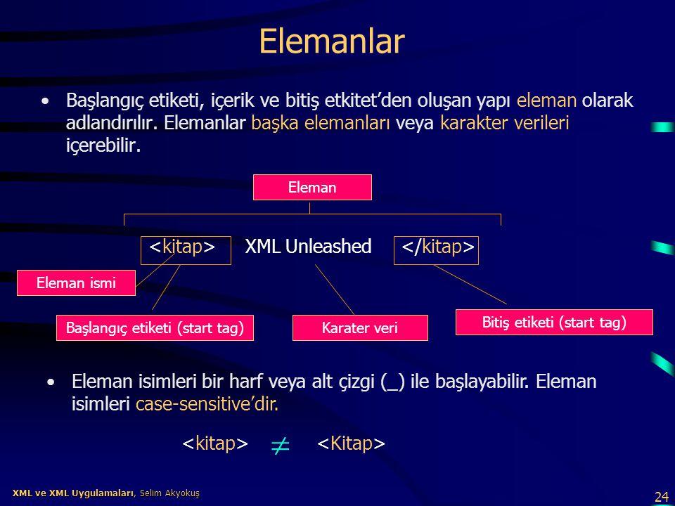 24 XML ve XML Uygulamaları, Selim Akyokuş XML ve XML Uygulamaları, Selim Akyokuş Elemanlar •Başlangıç etiketi, içerik ve bitiş etkitet'den oluşan yapı