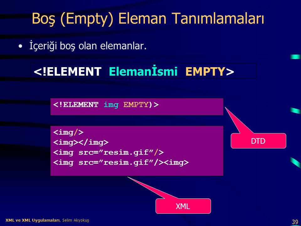 39 XML ve XML Uygulamaları, Selim Akyokuş XML ve XML Uygulamaları, Selim Akyokuş Boş (Empty) Eleman Tanımlamaları •İçeriği boş olan elemanlar. DTD XML