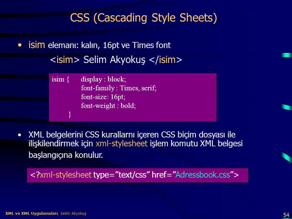 54 XML ve XML Uygulamaları, Selim Akyokuş XML ve XML Uygulamaları, Selim Akyokuş CSS (Cascading Style Sheets) •isim elemanı: kalın, 16pt ve Times font