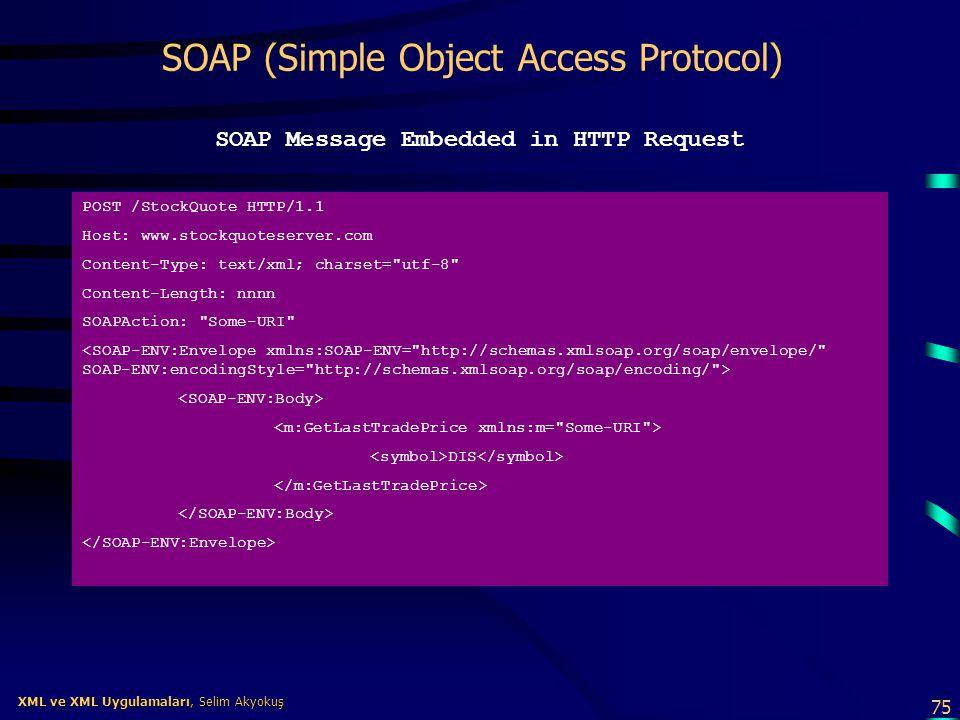 75 XML ve XML Uygulamaları, Selim Akyokuş XML ve XML Uygulamaları, Selim Akyokuş SOAP (Simple Object Access Protocol) SOAP Message Embedded in HTTP Re