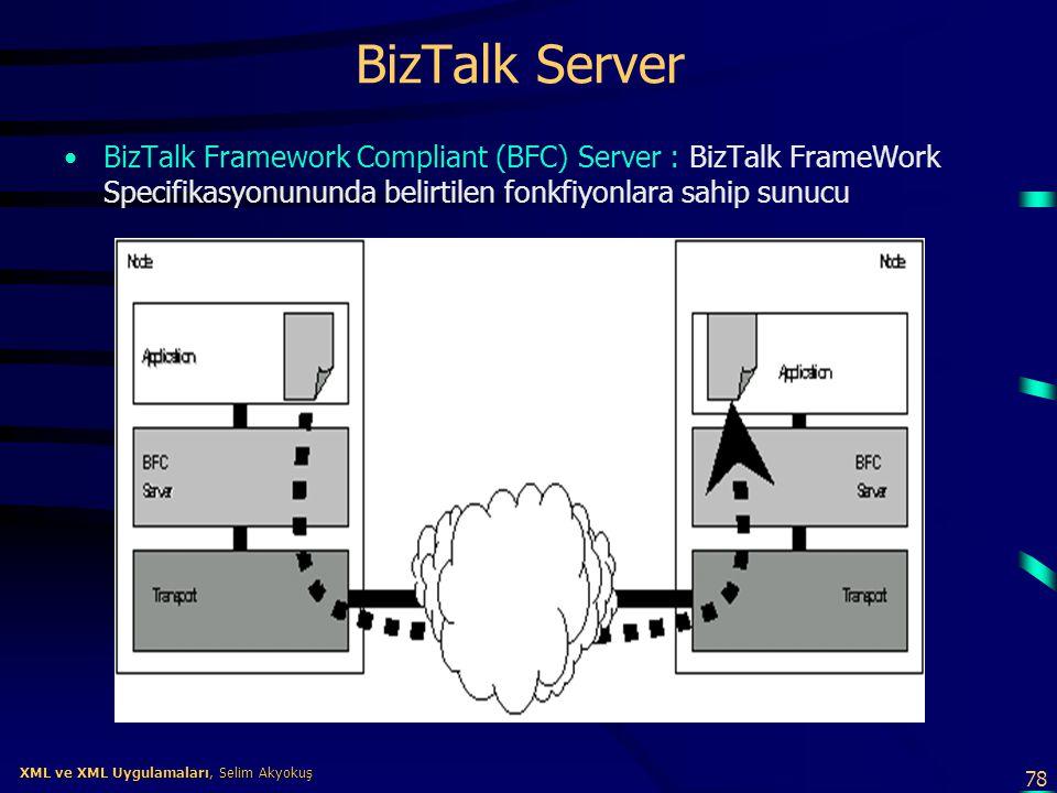 78 XML ve XML Uygulamaları, Selim Akyokuş XML ve XML Uygulamaları, Selim Akyokuş BizTalk Server •BizTalk Framework Compliant (BFC) Server : BizTalk Fr