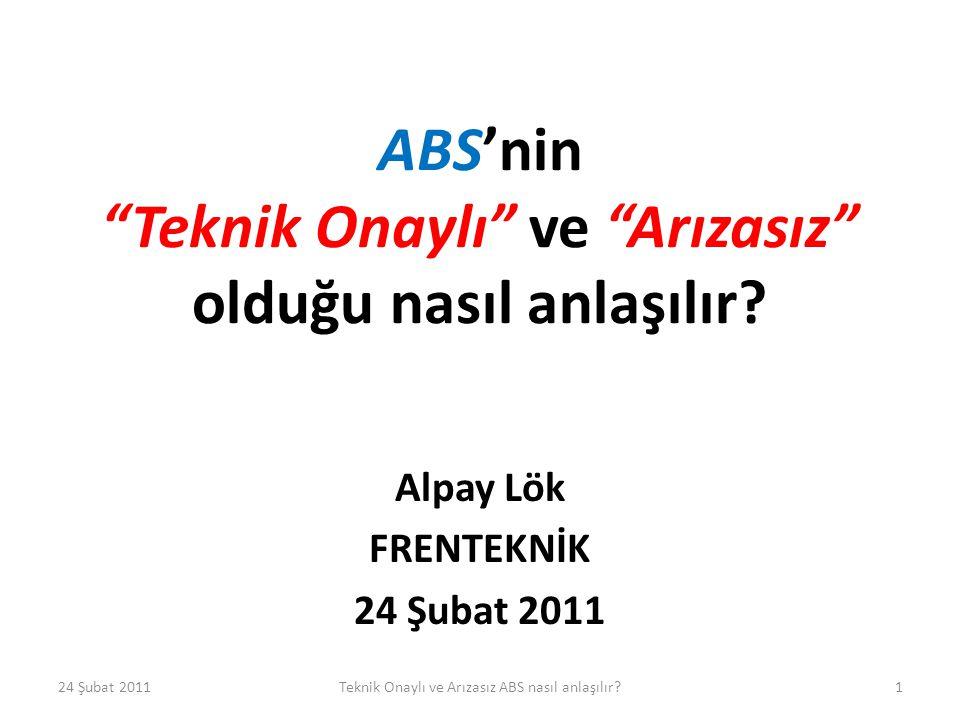 """ABS'nin """"Teknik Onaylı"""" ve """"Arızasız"""" olduğu nasıl anlaşılır? Alpay Lök FRENTEKNİK 24 Şubat 2011 1Teknik Onaylı ve Arızasız ABS nasıl anlaşılır?"""
