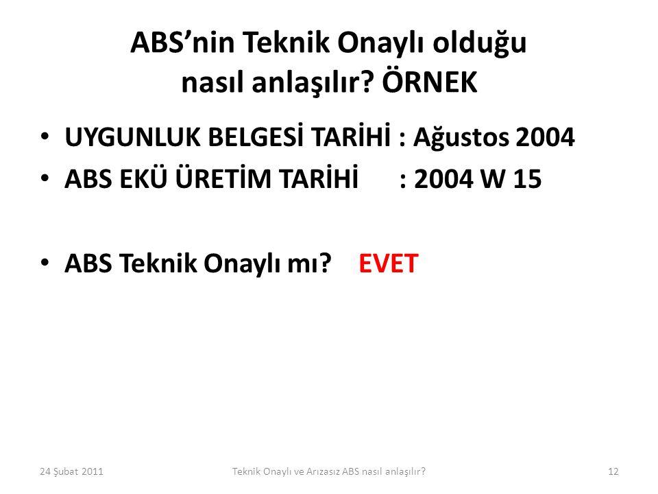 ABS'nin Teknik Onaylı olduğu nasıl anlaşılır? ÖRNEK • UYGUNLUK BELGESİ TARİHİ : Ağustos 2004 • ABS EKÜ ÜRETİM TARİHİ : 2004 W 15 • ABS Teknik Onaylı m