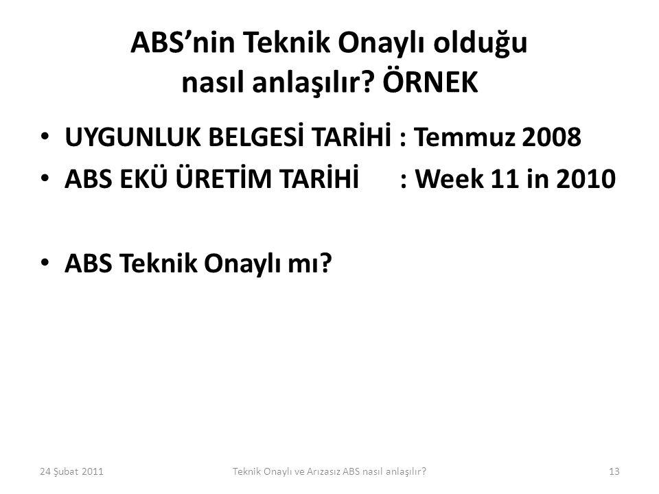 ABS'nin Teknik Onaylı olduğu nasıl anlaşılır? ÖRNEK • UYGUNLUK BELGESİ TARİHİ : Temmuz 2008 • ABS EKÜ ÜRETİM TARİHİ : Week 11 in 2010 • ABS Teknik Ona