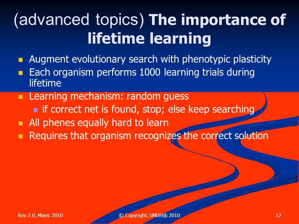 Rev 2.0, Mayıs 2010 12© Copyright, SMUH® 2010 (advanced topics) The importance of lifetime learning  Augment evolutionary search with phenotypic plas