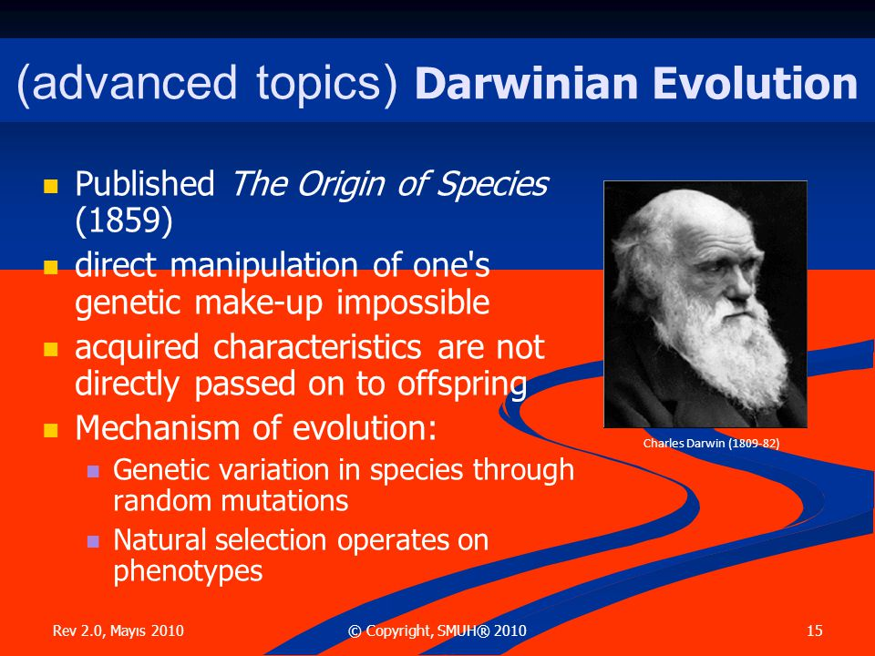 Rev 2.0, Mayıs 2010 15© Copyright, SMUH® 2010 (advanced topics) Darwinian Evolution  Published The Origin of Species (1859)  direct manipulation of