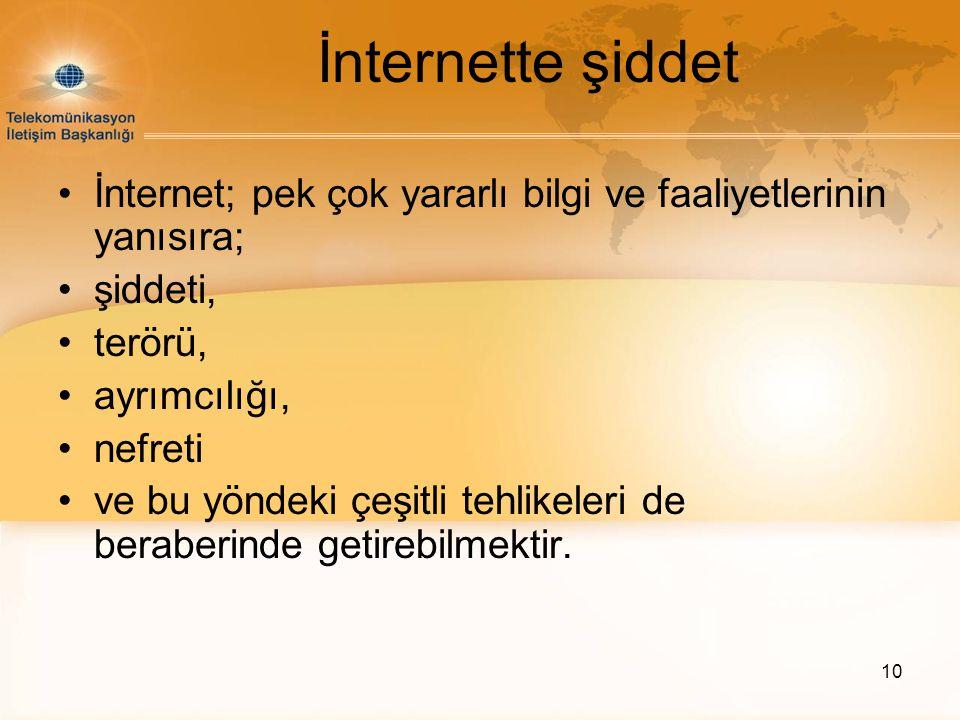 10 İnternette şiddet •İnternet; pek çok yararlı bilgi ve faaliyetlerinin yanısıra; •şiddeti, •terörü, •ayrımcılığı, •nefreti •ve bu yöndeki çeşitli te