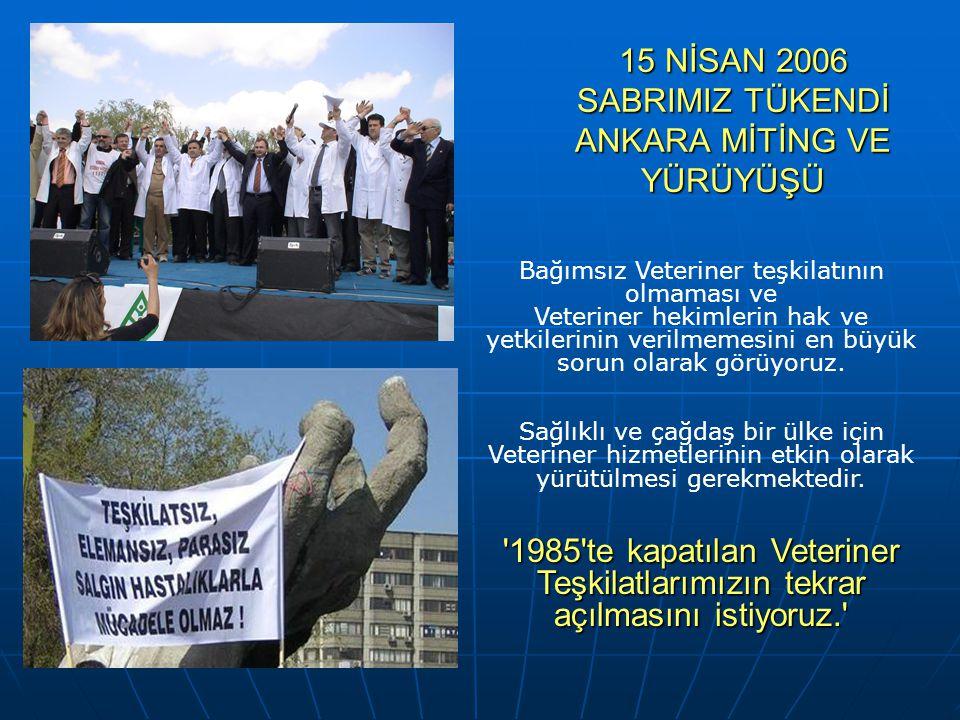15 NİSAN 2006 SABRIMIZ TÜKENDİ ANKARA MİTİNG VE YÜRÜYÜŞÜ Bağımsız Veteriner teşkilatının olmaması ve Veteriner hekimlerin hak ve yetkilerinin verilmem