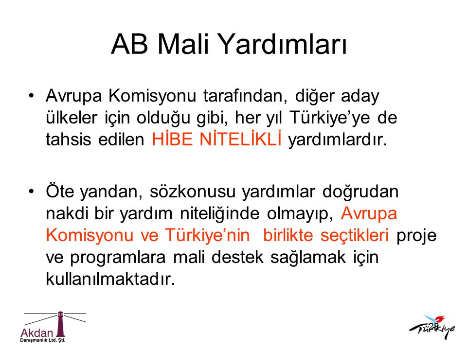 28 AB Mali Yardımları •Avrupa Komisyonu tarafından, diğer aday ülkeler için olduğu gibi, her yıl Türkiye'ye de tahsis edilen HİBE NİTELİKLİ yardımlard