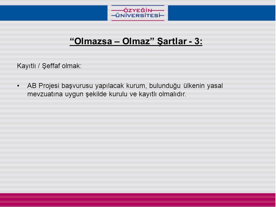 Olmazsa – Olmaz Şartlar - 3: Kayıtlı / Şeffaf olmak: •AB Projesi başvurusu yapılacak kurum, bulunduğu ülkenin yasal mevzuatına uygun şekilde kurulu ve kayıtlı olmalıdır.
