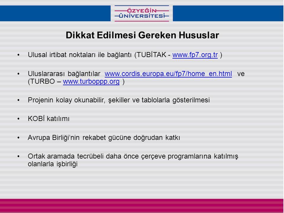 Dikkat Edilmesi Gereken Hususlar •Ulusal irtibat noktaları ile bağlantı (TUBİTAK - www.fp7.org.tr )www.fp7.org.tr •Uluslararası bağlantılar www.cordis.europa.eu/fp7/home_en.html ve (TURBO – www.turboppp.org )www.cordis.europa.eu/fp7/home_en.htmlwww.turboppp.org •Projenin kolay okunabilir, şekiller ve tablolarla gösterilmesi •KOBİ katılımı •Avrupa Birliği'nin rekabet gücüne doğrudan katkı •Ortak aramada tecrübeli daha önce çerçeve programlarına katılmış olanlarla işbirliği