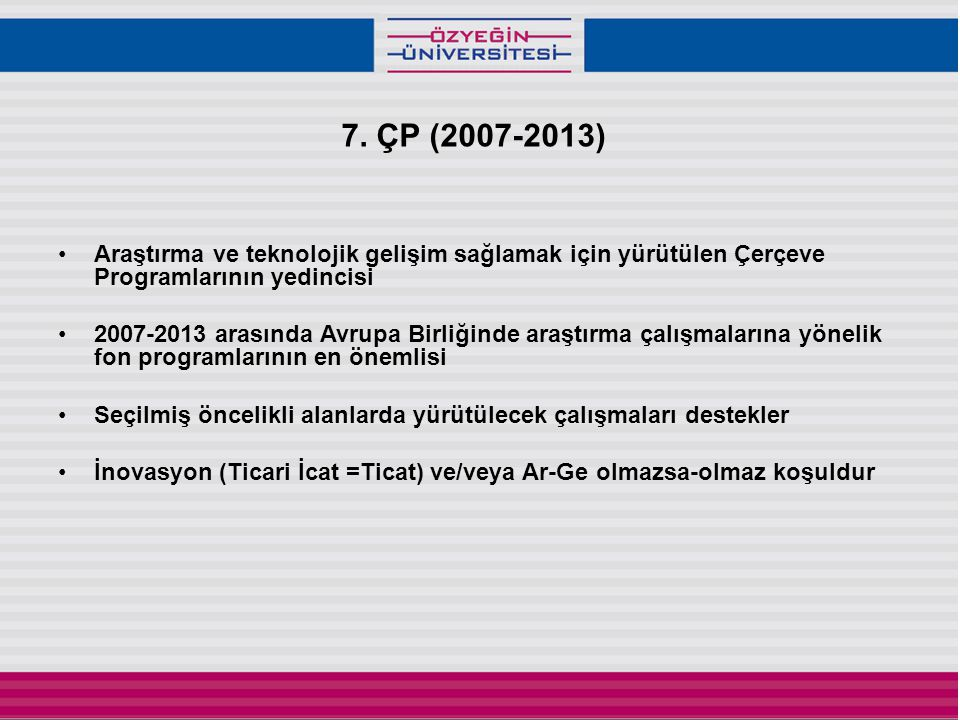 7. ÇP (2007-2013) •Araştırma ve teknolojik gelişim sağlamak için yürütülen Çerçeve Programlarının yedincisi •2007-2013 arasında Avrupa Birliğinde araş