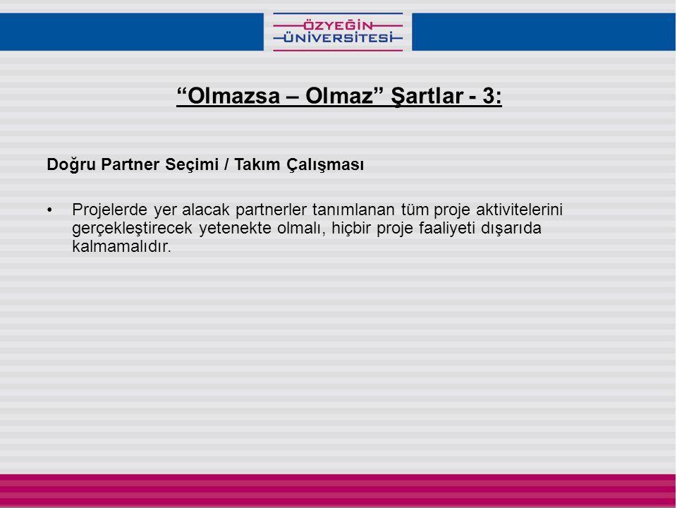 Olmazsa – Olmaz Şartlar - 3: Doğru Partner Seçimi / Takım Çalışması •Projelerde yer alacak partnerler tanımlanan tüm proje aktivitelerini gerçekleştirecek yetenekte olmalı, hiçbir proje faaliyeti dışarıda kalmamalıdır.