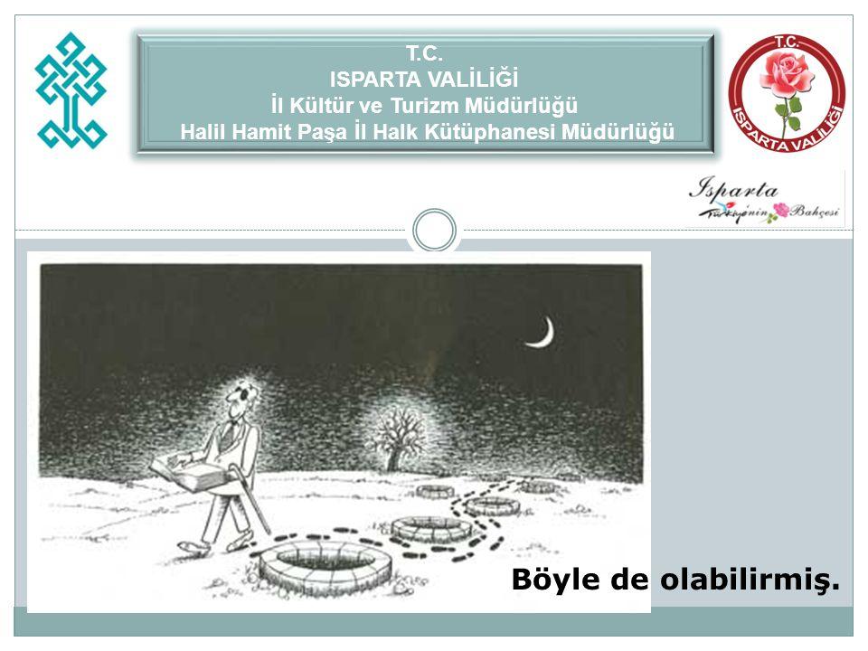 Böyle de olabilirmiş. T.C. ISPARTA VALİLİĞİ İl Kültür ve Turizm Müdürlüğü Halil Hamit Paşa İl Halk Kütüphanesi Müdürlüğü T.C. ISPARTA VALİLİĞİ İl Kült