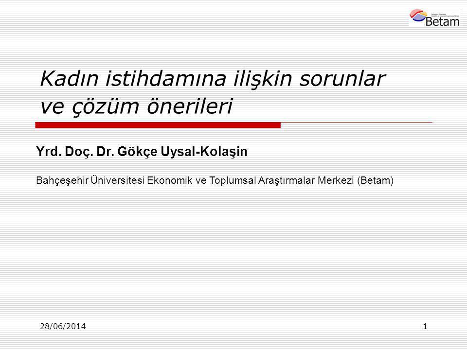 28/06/20141 Kadın istihdamına ilişkin sorunlar ve çözüm önerileri Yrd. Doç. Dr. Gökçe Uysal-Kolaşin Bahçeşehir Üniversitesi Ekonomik ve Toplumsal Araş