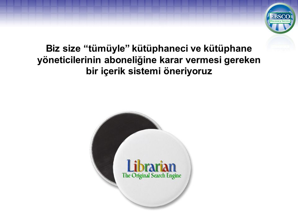 Biz size tümüyle kütüphaneci ve kütüphane yöneticilerinin aboneliğine karar vermesi gereken bir içerik sistemi öneriyoruz
