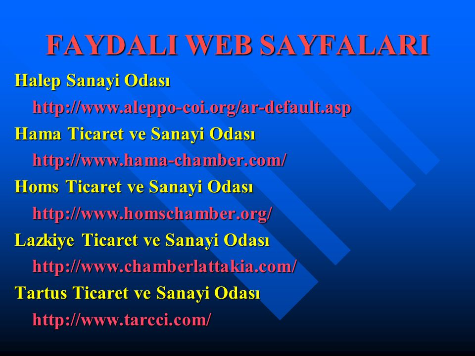 FAYDALI WEB SAYFALARI Halep Sanayi Odası http://www.aleppo-coi.org/ar-default.asp Hama Ticaret ve Sanayi Odası http://www.hama-chamber.com/ Homs Ticaret ve Sanayi Odası http://www.homschamber.org/ Lazkiye Ticaret ve Sanayi Odası http://www.chamberlattakia.com/ Tartus Ticaret ve Sanayi Odası http://www.tarcci.com/