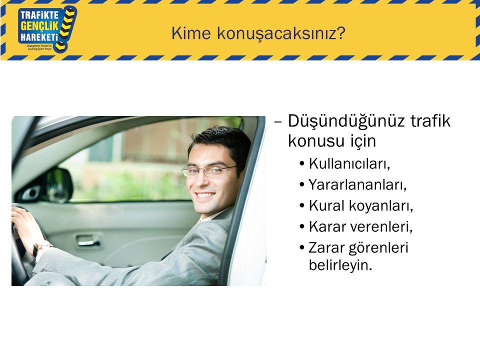 Kime konuşacaksınız? –Düşündüğünüz trafik konusu için •Kullanıcıları, •Yararlananları, •Kural koyanları, •Karar verenleri, •Zarar görenleri belirleyin