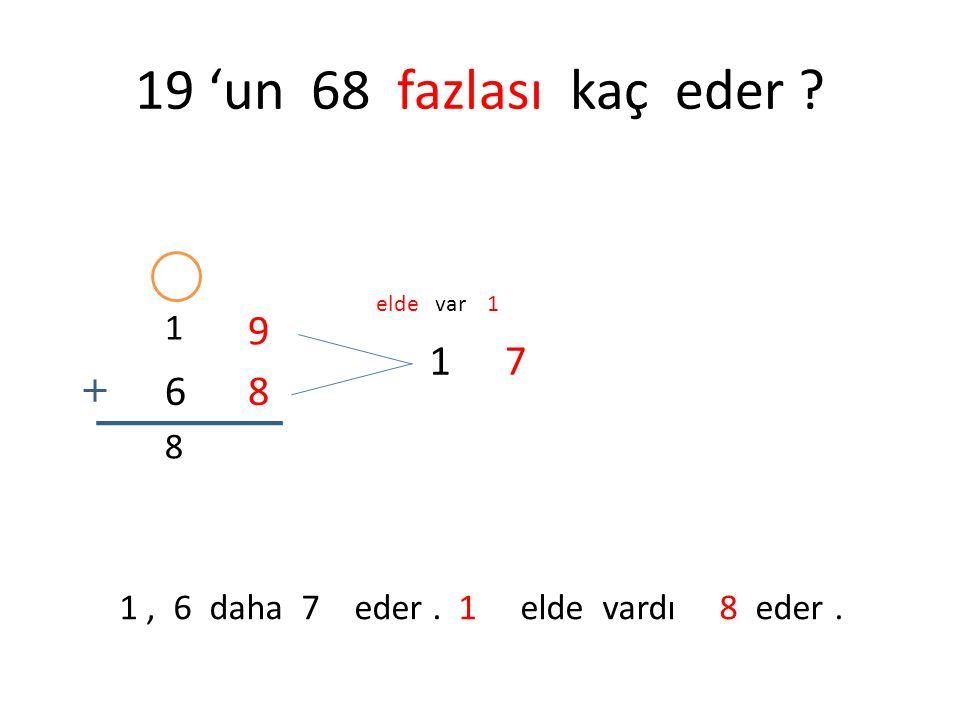 19 'un 68 fazlası kaç eder ? 1 9 68 17 elde var 1 1, 6 daha 7 eder. 1 elde vardı 8 eder. 8