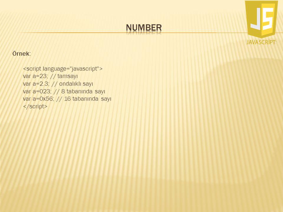 Örnek: var a=23; // tamsayı var a=2.3; // ondalıklı sayı var a=023; // 8 tabanında sayı var a=0x56; // 16 tabanında sayı