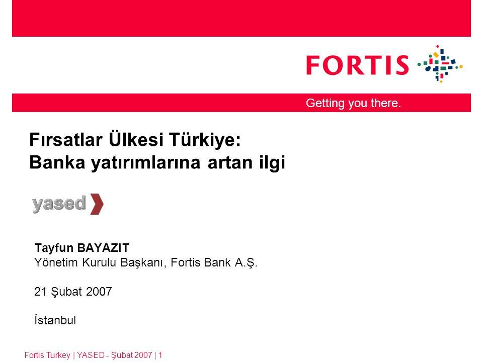 Fortis Turkey | YASED Şubat 2007 | 2 Küresel trendler ve Türkiye: –Finans sektörü küresel devler yaratıyor, –Örnek: Japonya finans devleri Mitsubishi ve UFJ: Toplam Aktifler $1.7 trilyon, –Satın almalar, birleşmeler –Gelişmekte olan ülkeler: Bu konsolidasyonun laboratuarı.