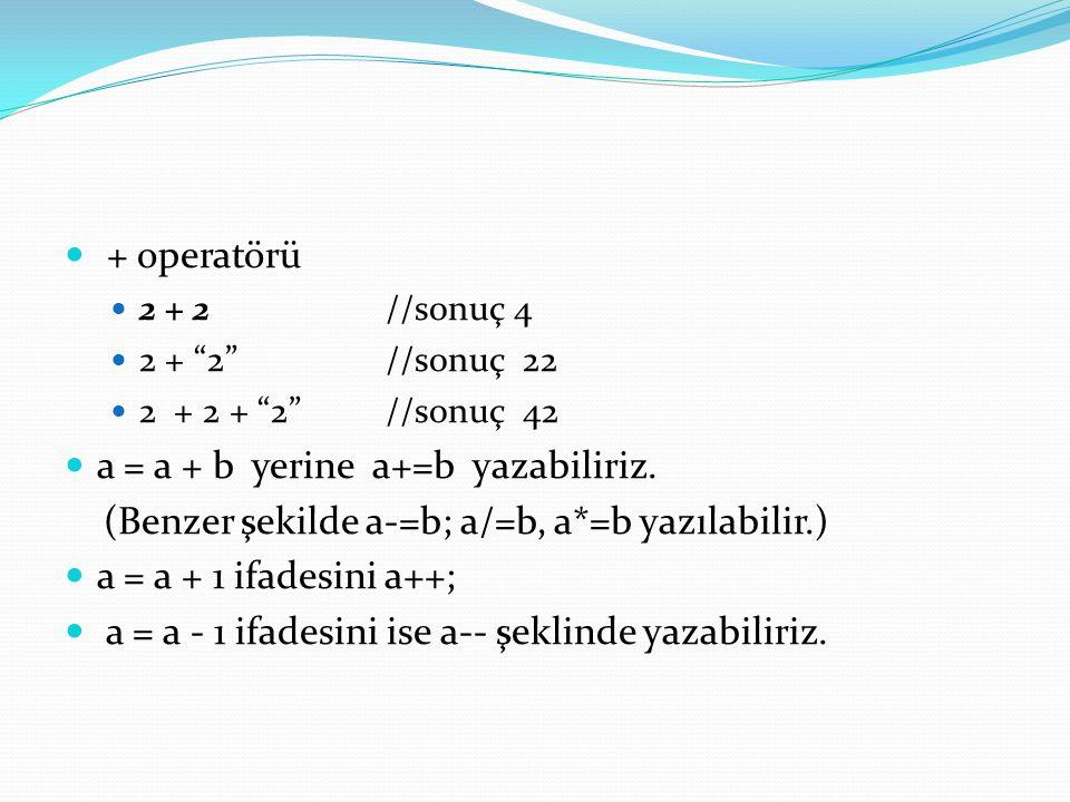 " + operatörü  2 + 2//sonuç 4  2 + ""2""//sonuç 22  2 + 2 + ""2""//sonuç 42  a = a + b yerine a+=b yazabiliriz. (Benzer şekilde a-=b; a/=b, a*=b yazıl"