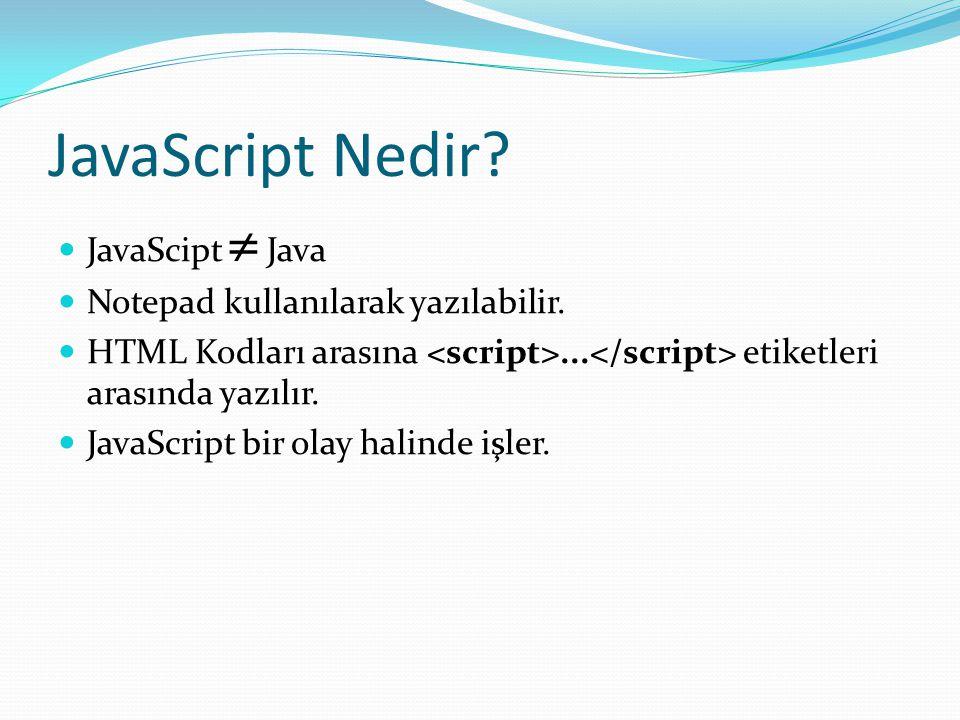 JavaScript Nedir?  JavaScipt  Java  Notepad kullanılarak yazılabilir.  HTML Kodları arasına... etiketleri arasında yazılır.  JavaScript bir olay