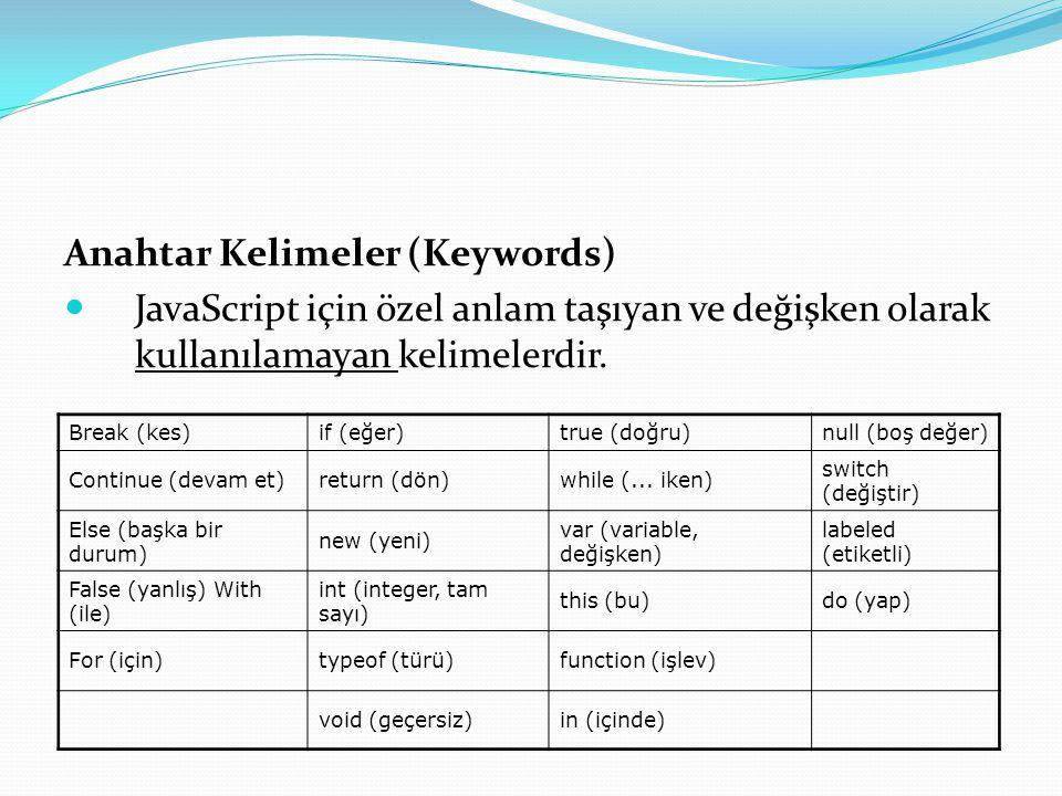 Anahtar Kelimeler (Keywords)  JavaScript için özel anlam taşıyan ve değişken olarak kullanılamayan kelimelerdir. Break (kes)if (eğer)true (doğru)null