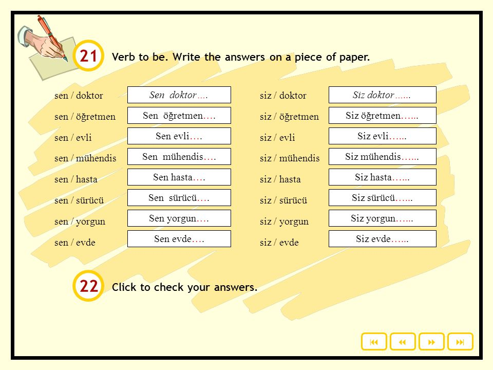 Verb to be: sen = you Sen bir doktorsun. siz = you (plural & polite) Siz doktorsunuz. Last vowelSuffix a / ıSen - sın o / uSen - sun e / iSen - sin ö