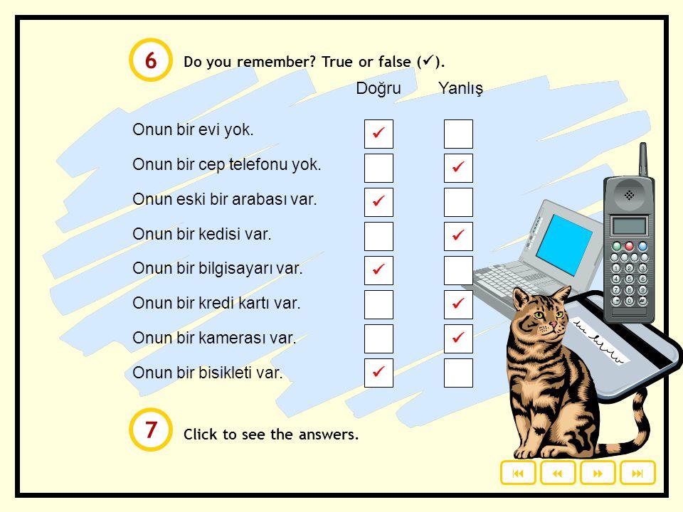 Do you remember? True or false (  ). Click to see the answers. Onun bir evi yok. Onun bir cep telefonu yok. Onun eski bir arabası var. Onun bir kedis