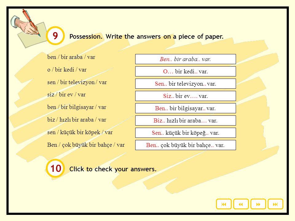 Possession: benim = my senin = your onun = her, his, its bizim = our sizin = your (plural) onların = their benim - (ı / i / u / ü) m senin - (ı / i /