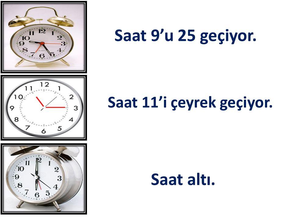 Saat 9'u 25 geçiyor. Saat 11'i çeyrek geçiyor. Saat altı.