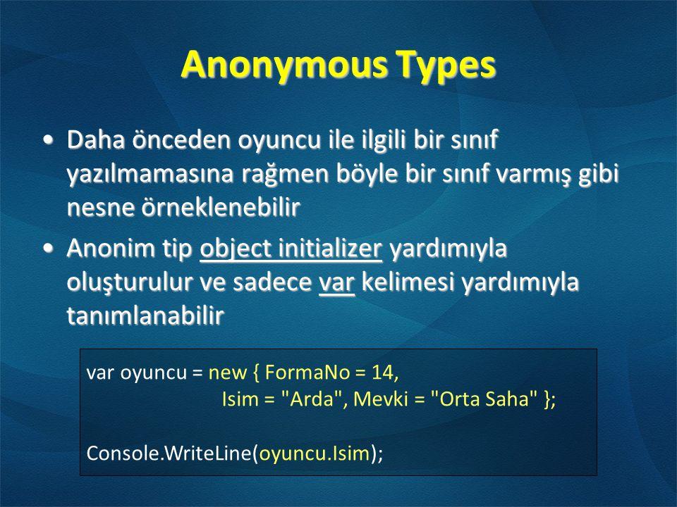 Anonymous Types var oyuncu = new { FormaNo = 14, Isim = Arda , Mevki = Orta Saha }; Console.WriteLine(oyuncu.Isim); •Daha önceden oyuncu ile ilgili bir sınıf yazılmamasına rağmen böyle bir sınıf varmış gibi nesne örneklenebilir •Anonim tip object initializer yardımıyla oluşturulur ve sadece var kelimesi yardımıyla tanımlanabilir