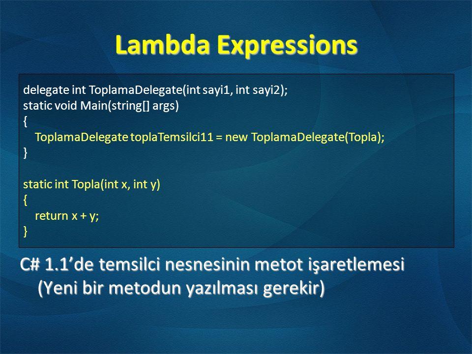Lambda Expressions C# 1.1'de temsilci nesnesinin metot işaretlemesi (Yeni bir metodun yazılması gerekir) delegate int ToplamaDelegate(int sayi1, int sayi2); static void Main(string[] args) { ToplamaDelegate toplaTemsilci11 = new ToplamaDelegate(Topla); } static int Topla(int x, int y) { return x + y; }