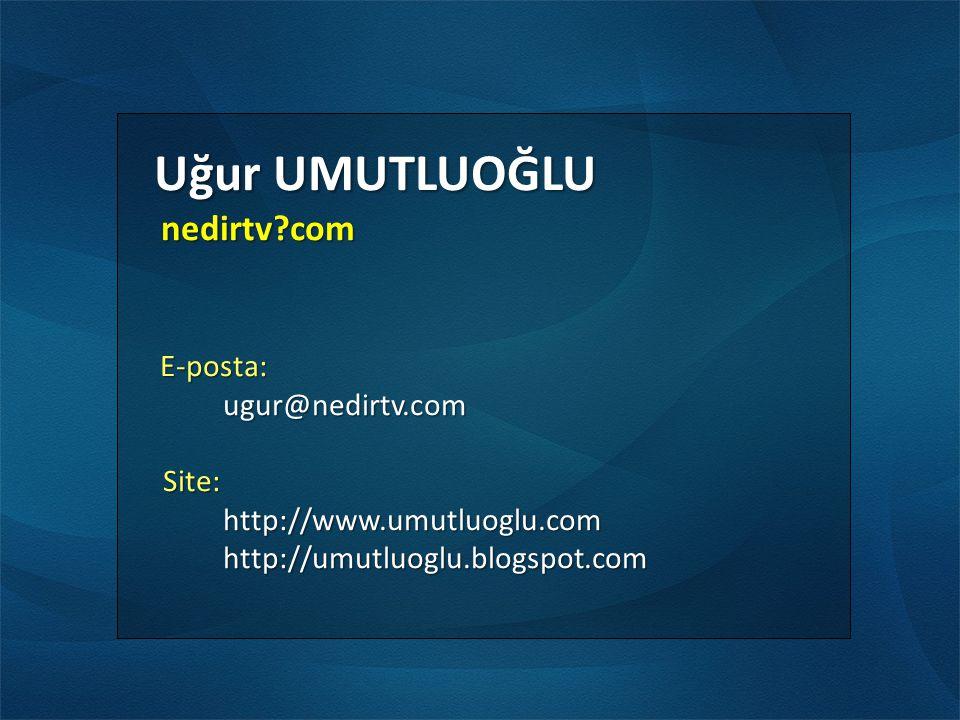 Uğur UMUTLUOĞLU Uğur UMUTLUOĞLU nedirtv?com nedirtv?com E-posta: E-posta:ugur@nedirtv.com Site: Site:http://www.umutluoglu.comhttp://umutluoglu.blogspot.com