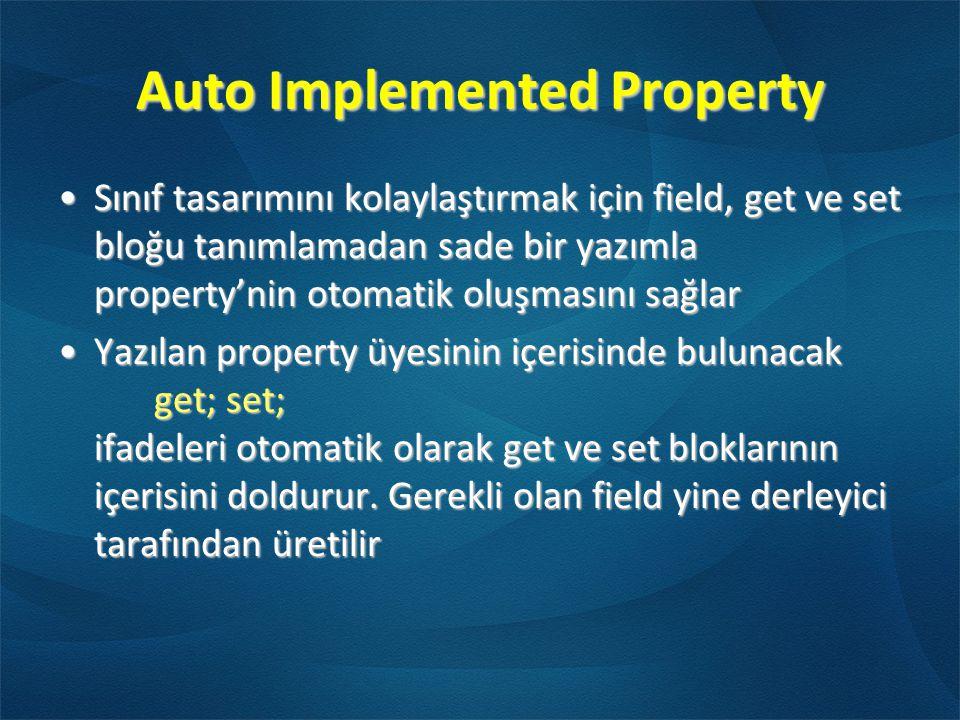 Auto Implemented Property •Sınıf tasarımını kolaylaştırmak için field, get ve set bloğu tanımlamadan sade bir yazımla property'nin otomatik oluşmasını sağlar •Yazılan property üyesinin içerisinde bulunacak get; set; ifadeleri otomatik olarak get ve set bloklarının içerisini doldurur.