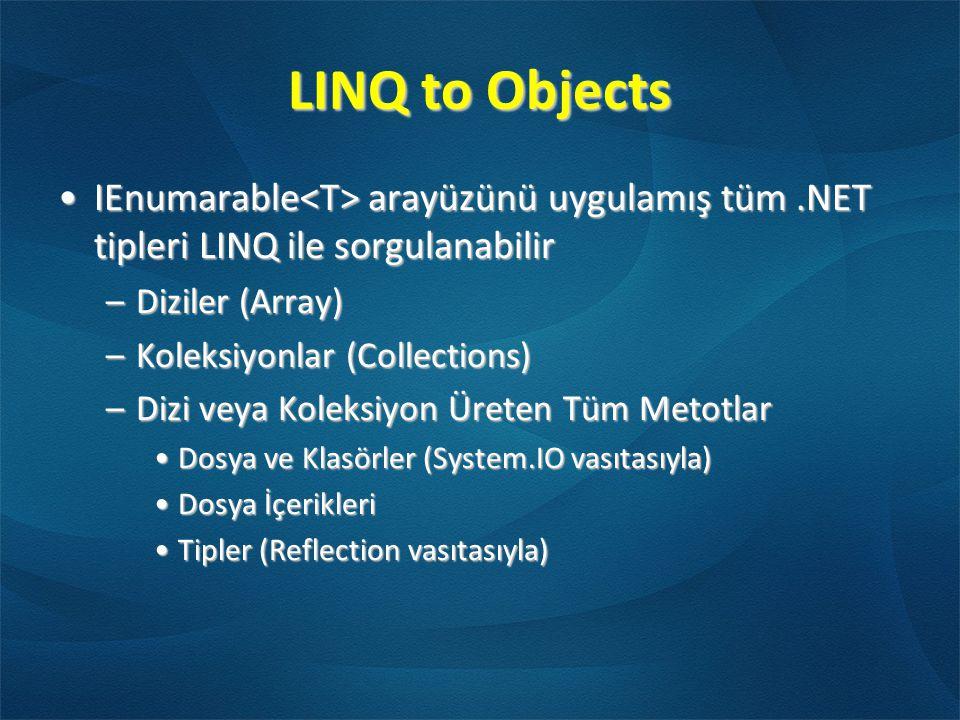 LINQ to Objects •IEnumarable arayüzünü uygulamış tüm.NET tipleri LINQ ile sorgulanabilir –Diziler (Array) –Koleksiyonlar (Collections) –Dizi veya Koleksiyon Üreten Tüm Metotlar •Dosya ve Klasörler (System.IO vasıtasıyla) •Dosya İçerikleri •Tipler (Reflection vasıtasıyla)
