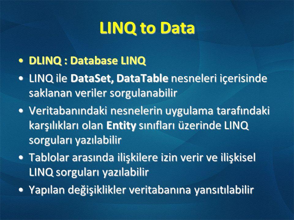 LINQ to Data •DLINQ : Database LINQ •LINQ ile DataSet, DataTable nesneleri içerisinde saklanan veriler sorgulanabilir •Veritabanındaki nesnelerin uygulama tarafındaki karşılıkları olan Entity sınıfları üzerinde LINQ sorguları yazılabilir •Tablolar arasında ilişkilere izin verir ve ilişkisel LINQ sorguları yazılabilir •Yapılan değişiklikler veritabanına yansıtılabilir
